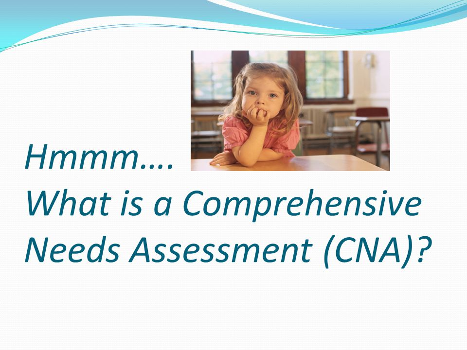 Hmmm…. What is a Comprehensive Needs Assessment (CNA)