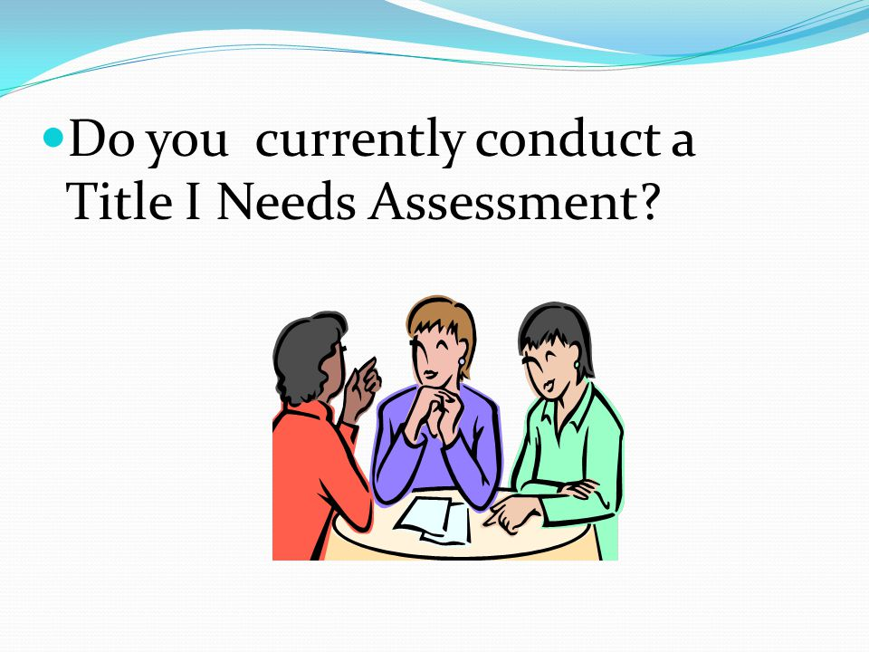 Do you currently conduct a Title I Needs Assessment