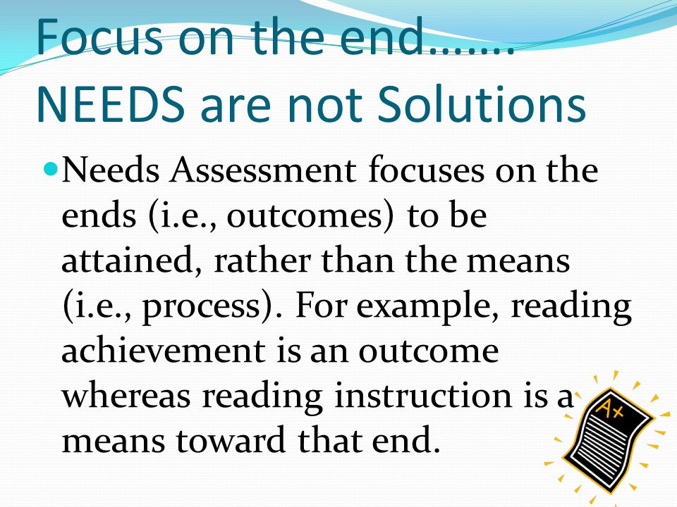 Focus on the end……. NEEDS are not Solutions