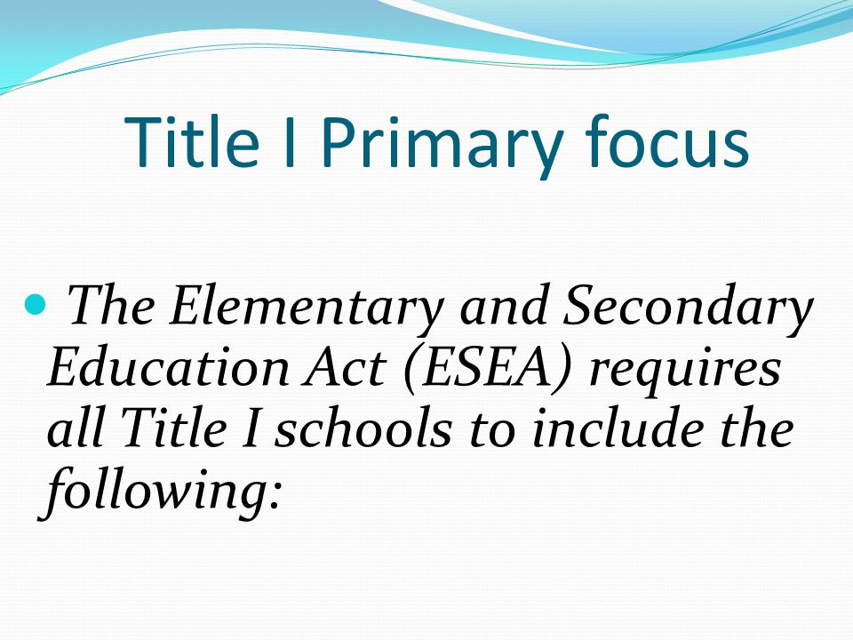 Title I Primary focus The Elementary and Secondary Education Act (ESEA) requires all Title I schools to include the following: