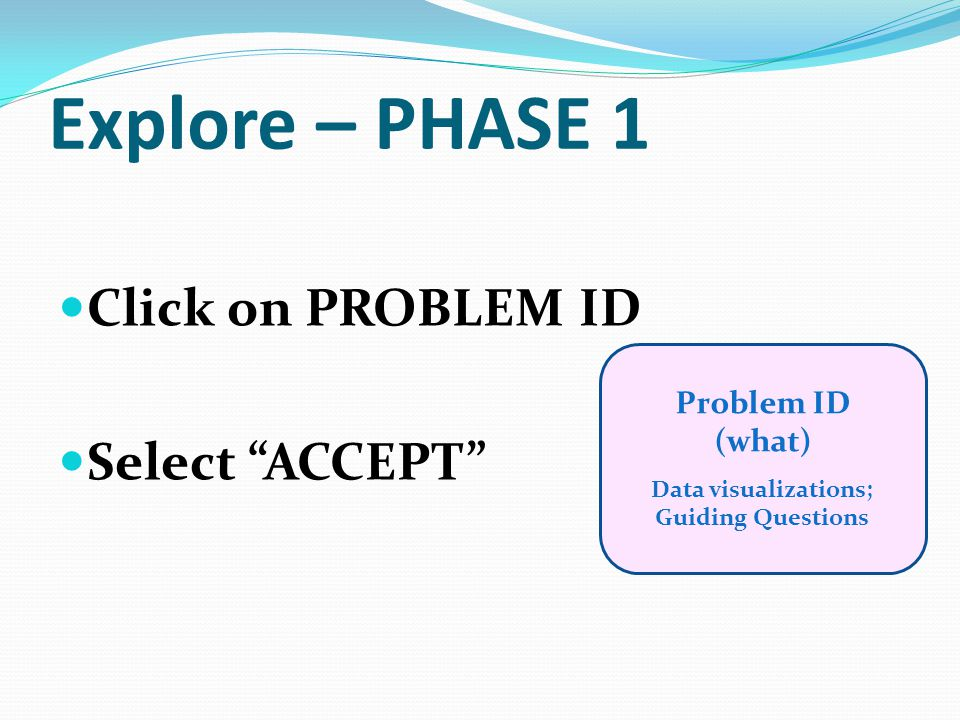 Explore – PHASE 1 Click on PROBLEM ID Select ACCEPT Problem ID