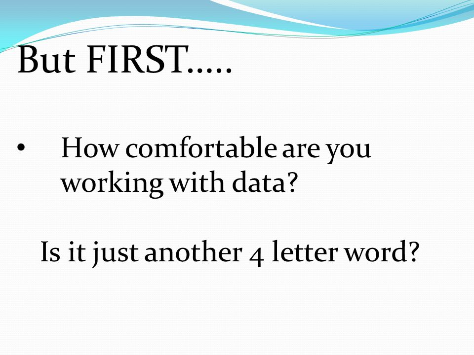 But FIRST….. How comfortable are you working with data