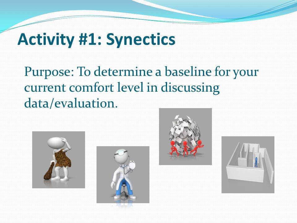 Activity #1: Synectics Purpose: To determine a baseline for your current comfort level in discussing data/evaluation.