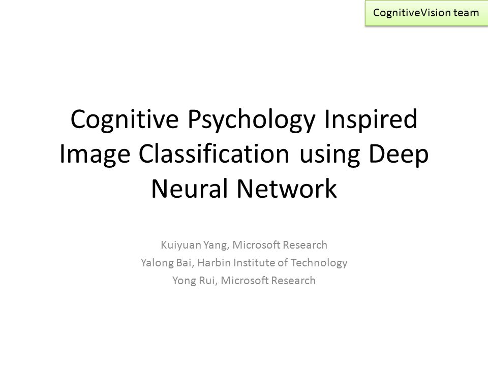 CognitiveVision team Cognitive Psychology Inspired Image Classification using Deep Neural Network. Kuiyuan Yang, Microsoft Research.