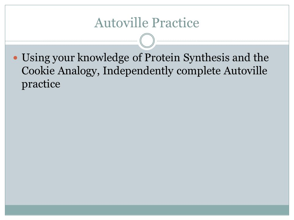 Autoville Practice Using your knowledge of Protein Synthesis and the Cookie Analogy, Independently complete Autoville practice.