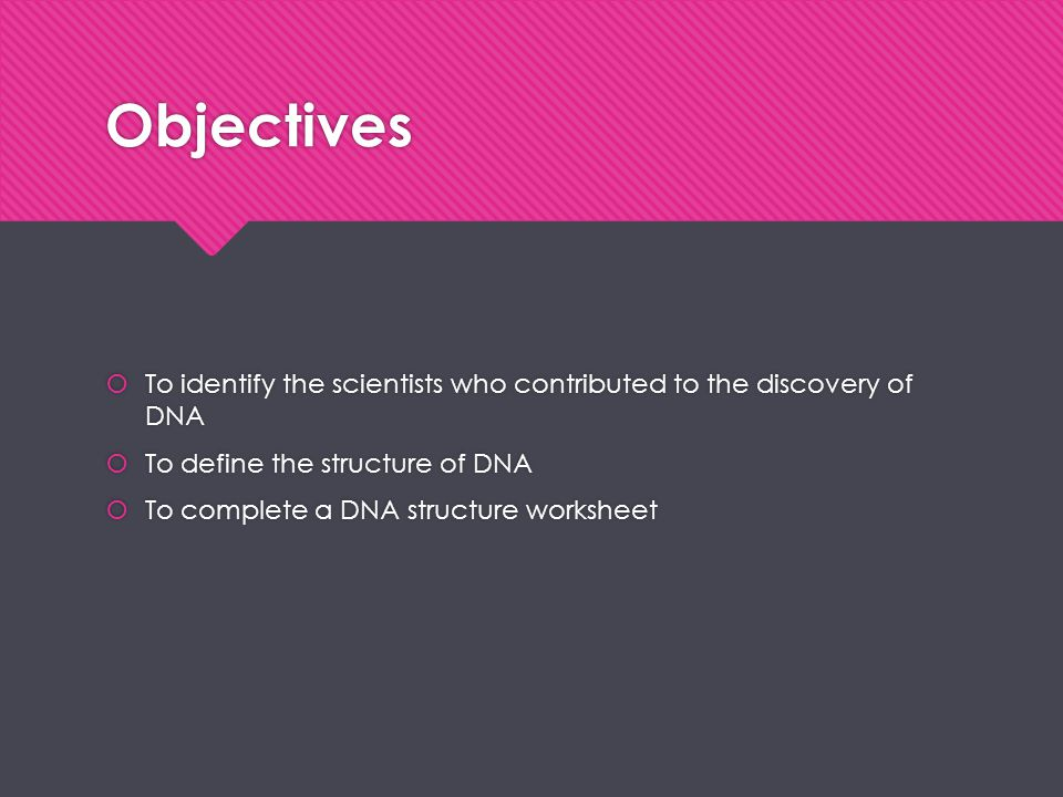 Objectives To identify the scientists who contributed to the discovery of DNA. To define the structure of DNA.