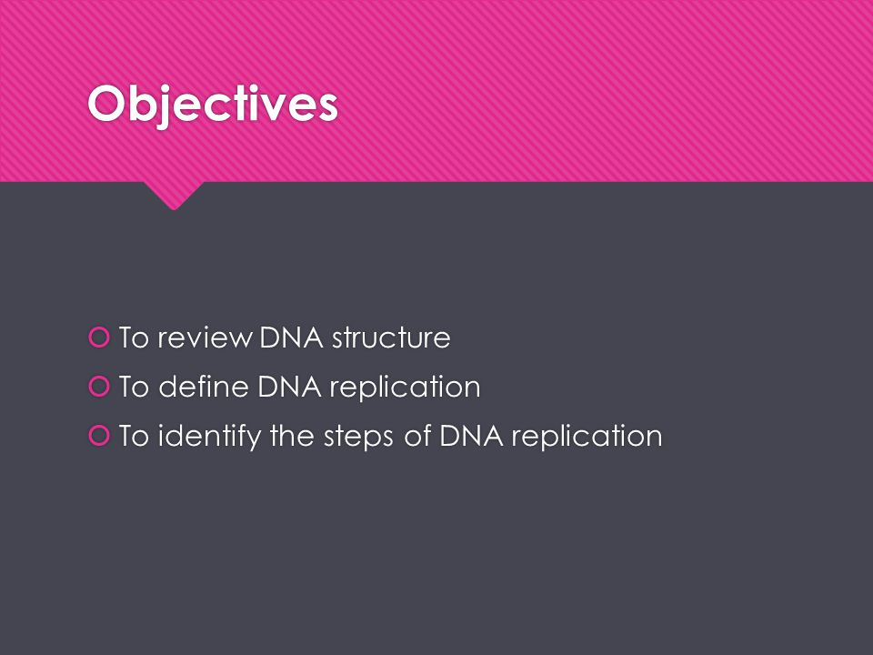 Objectives To review DNA structure To define DNA replication