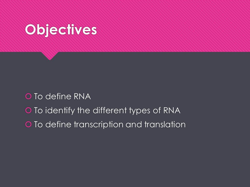 Objectives To define RNA To identify the different types of RNA
