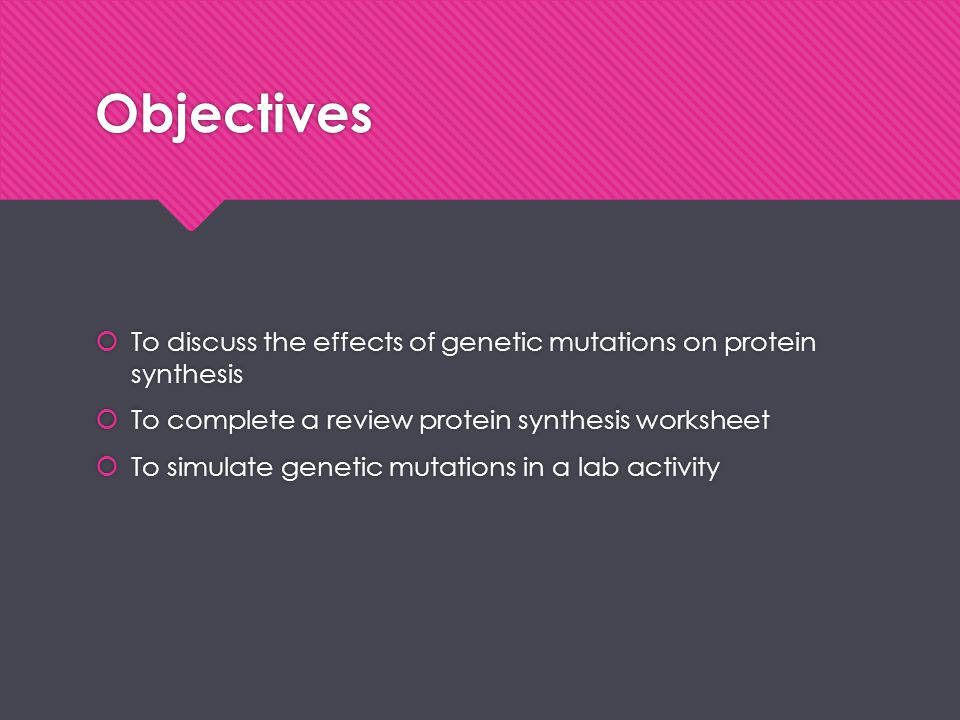 Objectives To discuss the effects of genetic mutations on protein synthesis. To complete a review protein synthesis worksheet.