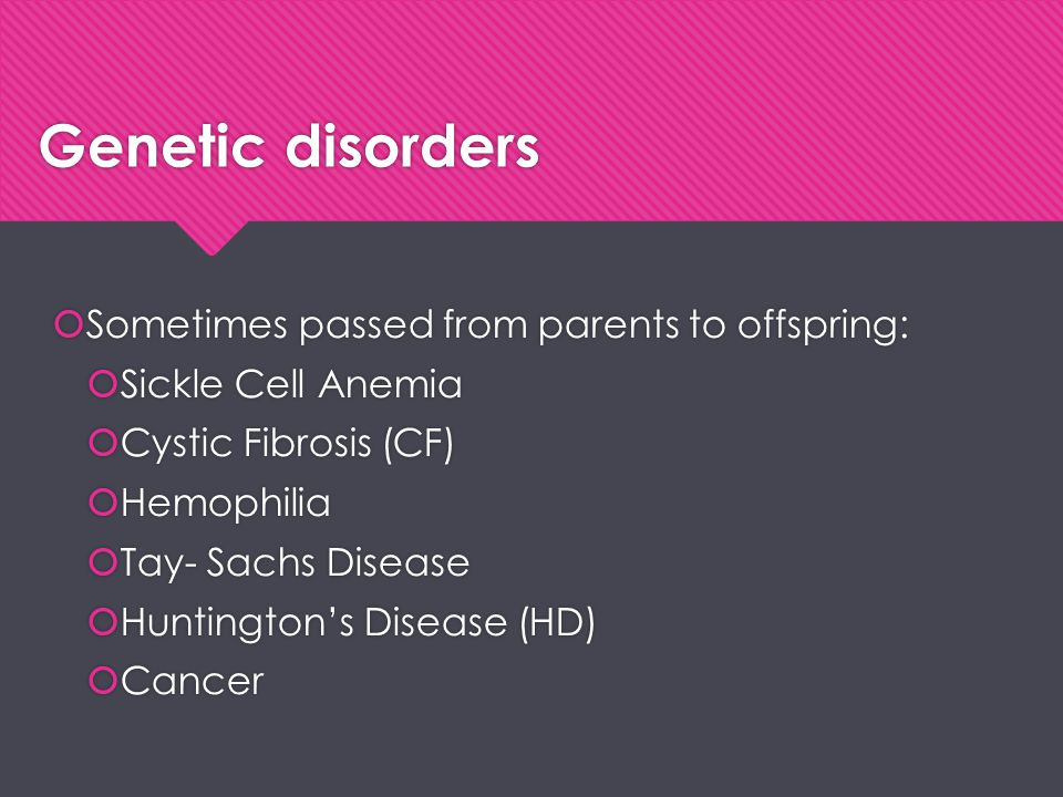 Genetic disorders Sometimes passed from parents to offspring: