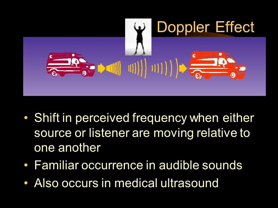 Doppler Effect Shift in perceived frequency when either source or listener are moving relative to one another.