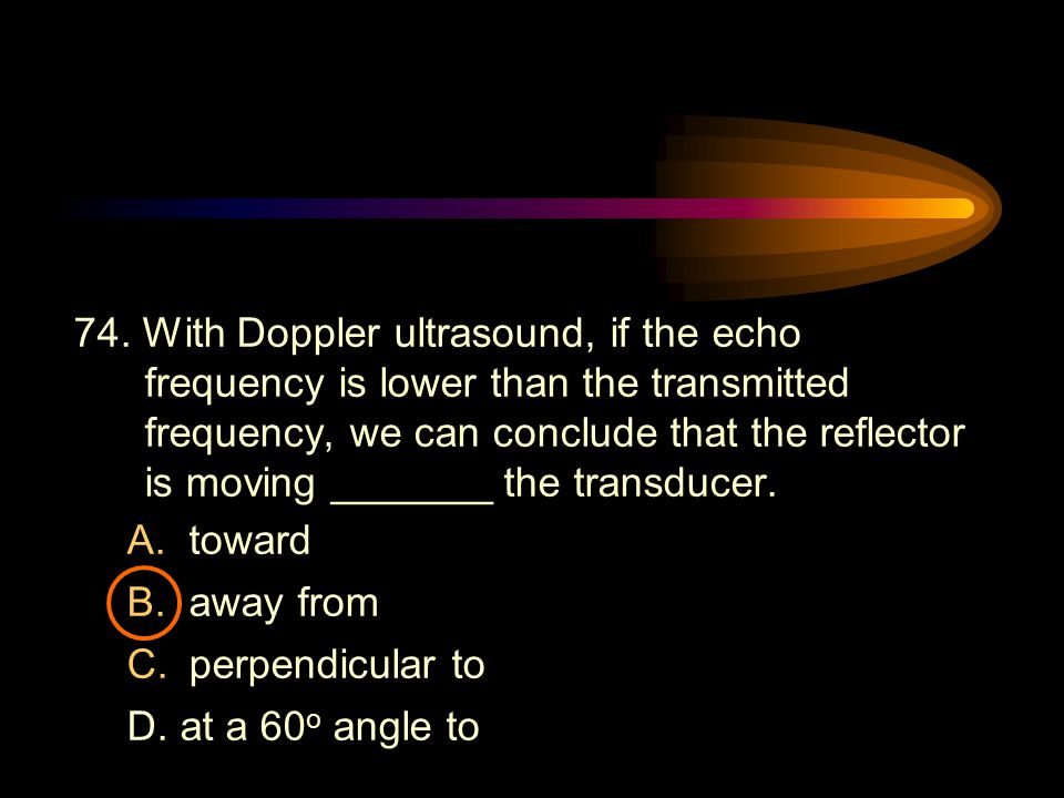 74. With Doppler ultrasound, if the echo frequency is lower than the transmitted frequency, we can conclude that the reflector is moving _______ the transducer.