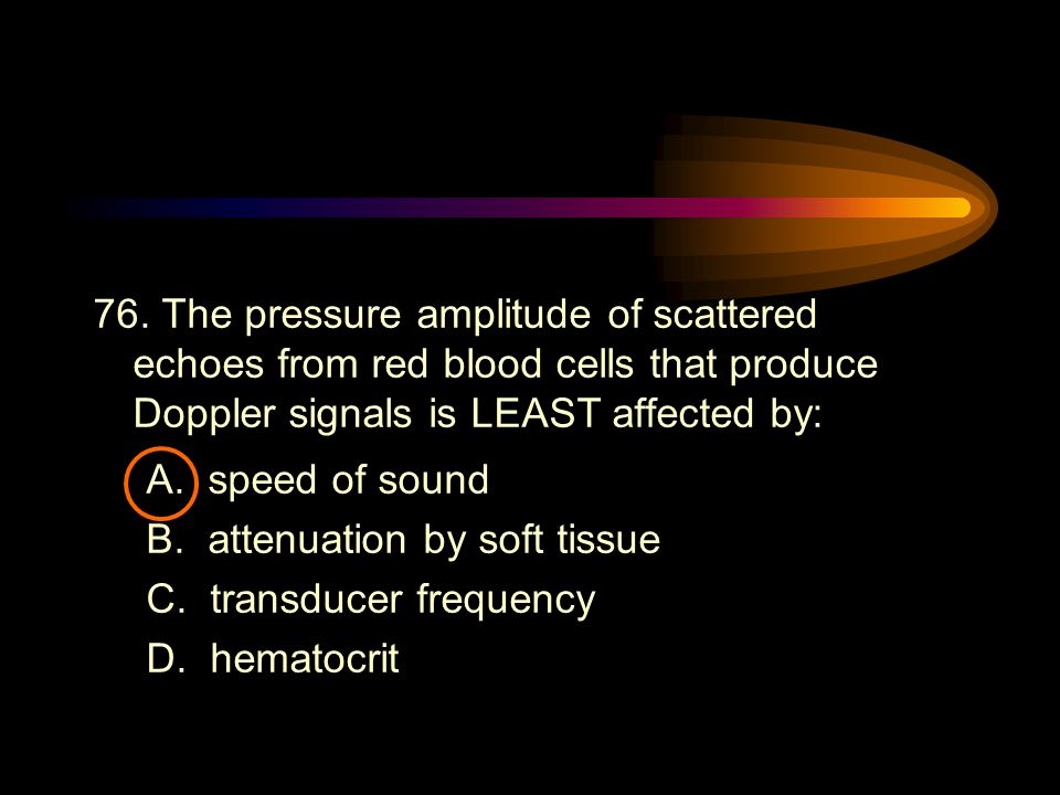 76. The pressure amplitude of scattered echoes from red blood cells that produce Doppler signals is LEAST affected by:
