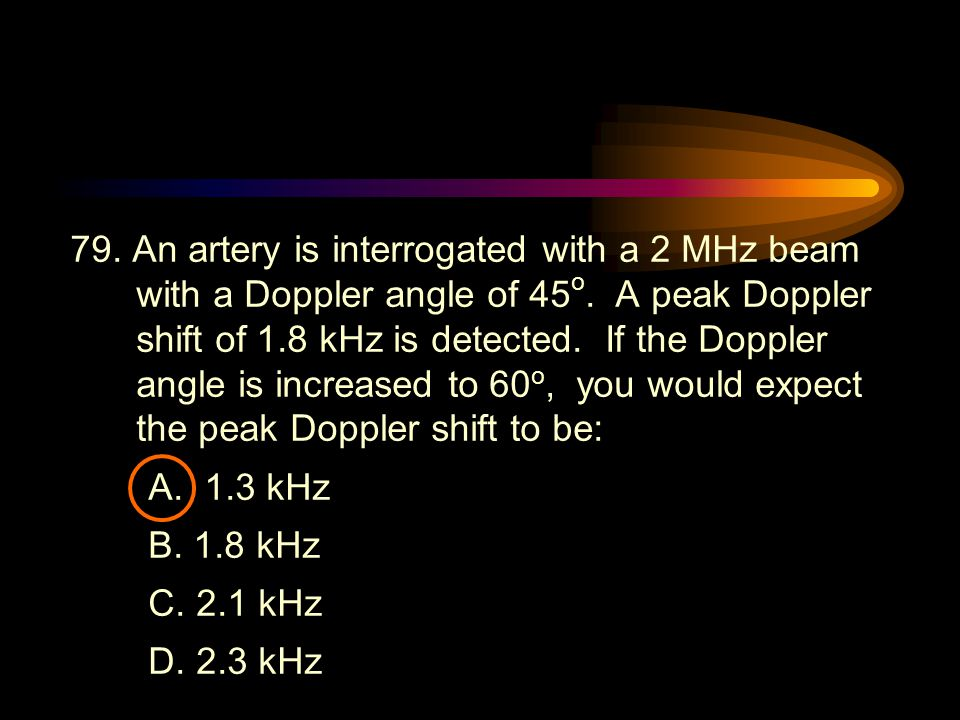 79. An artery is interrogated with a 2 MHz beam with a Doppler angle of 45o. A peak Doppler shift of 1.8 kHz is detected. If the Doppler angle is increased to 60o, you would expect the peak Doppler shift to be: