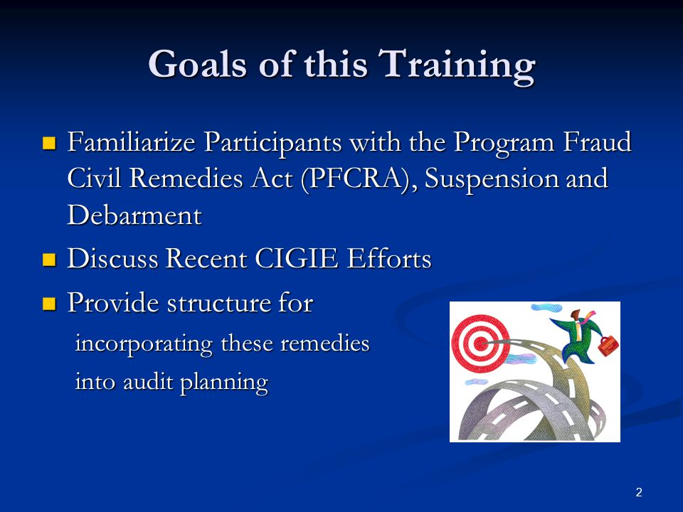 Goals of this Training Familiarize Participants with the Program Fraud Civil Remedies Act (PFCRA), Suspension and Debarment.