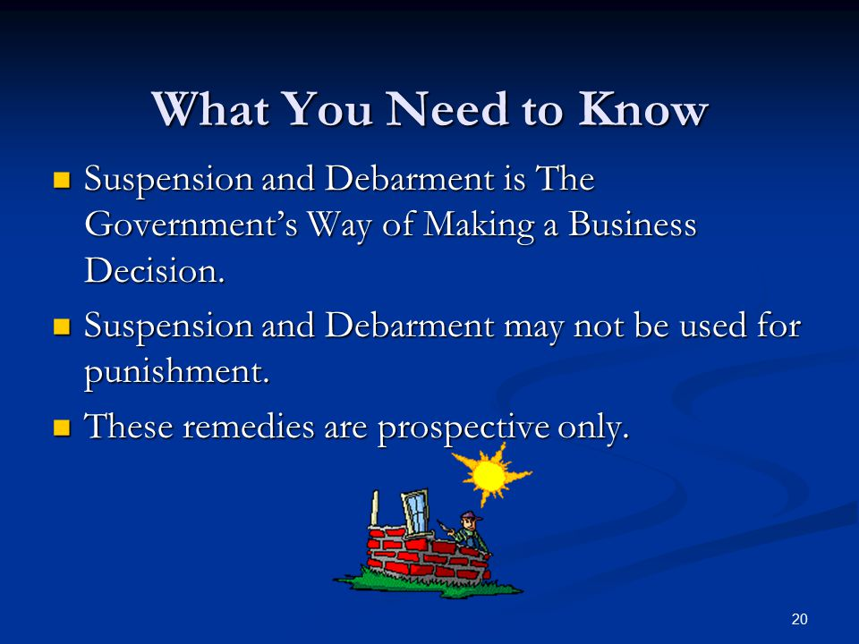 What You Need to Know Suspension and Debarment is The Government's Way of Making a Business Decision.