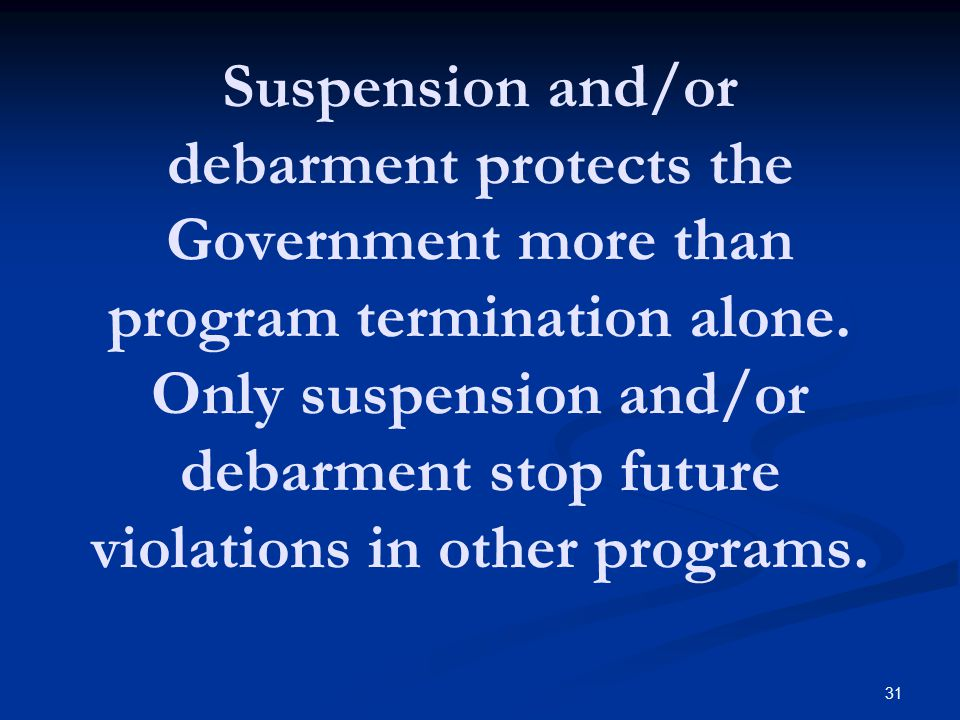 Suspension and/or debarment protects the Government more than program termination alone. Only suspension and/or debarment stop future violations in other programs.