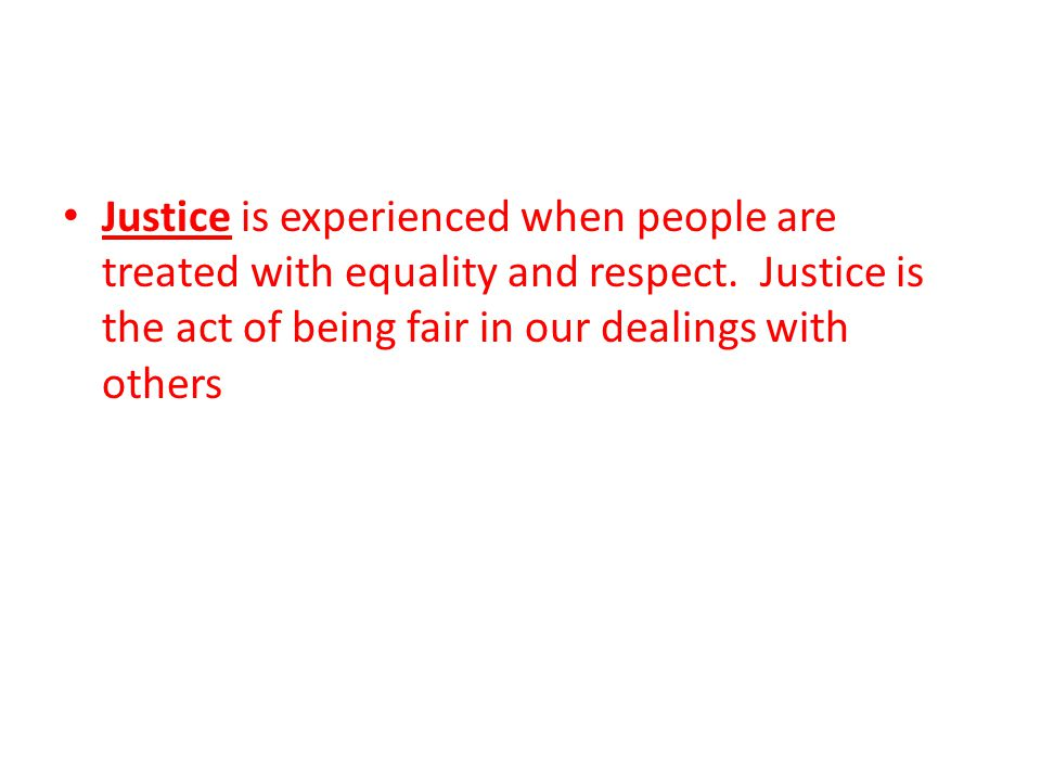 Justice is experienced when people are treated with equality and respect.