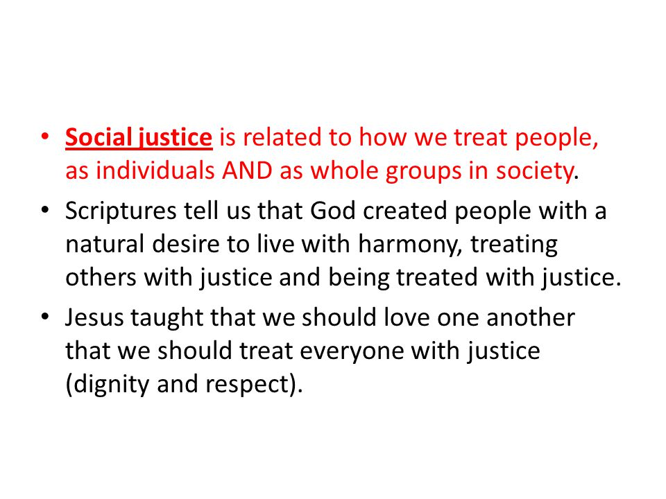 Social justice is related to how we treat people, as individuals AND as whole groups in society.