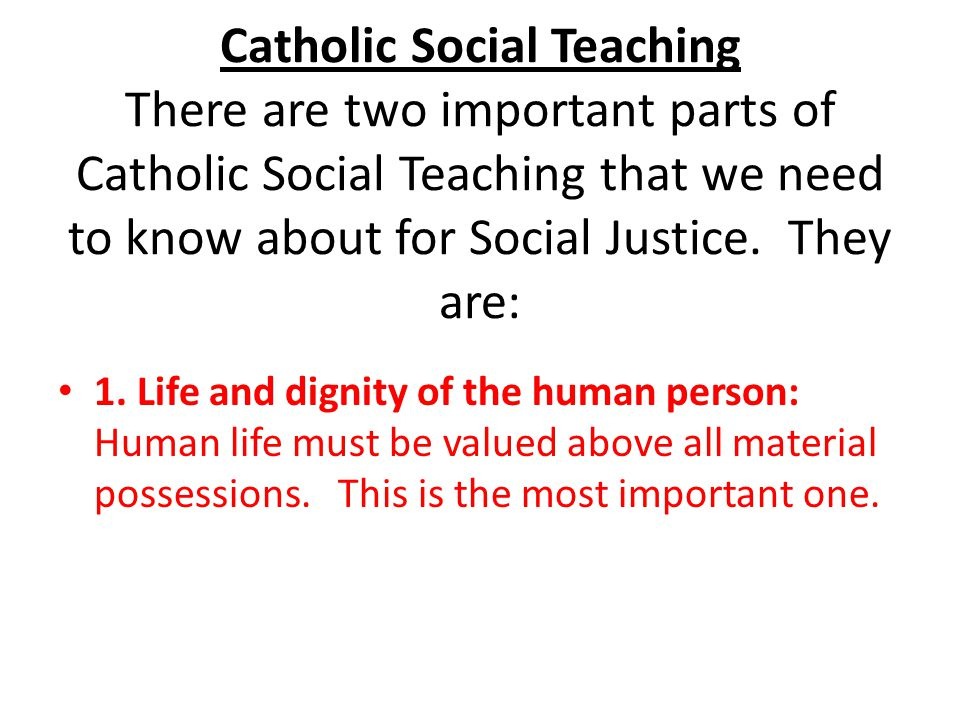 Catholic Social Teaching There are two important parts of Catholic Social Teaching that we need to know about for Social Justice. They are: