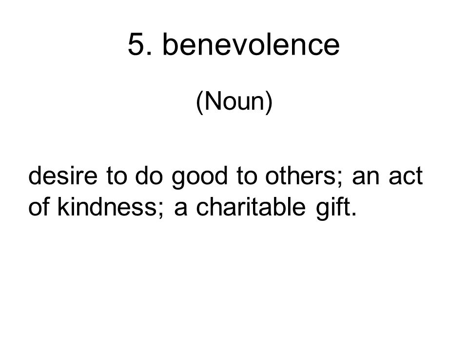 5. benevolence (Noun) desire to do good to others; an act of kindness; a charitable gift.