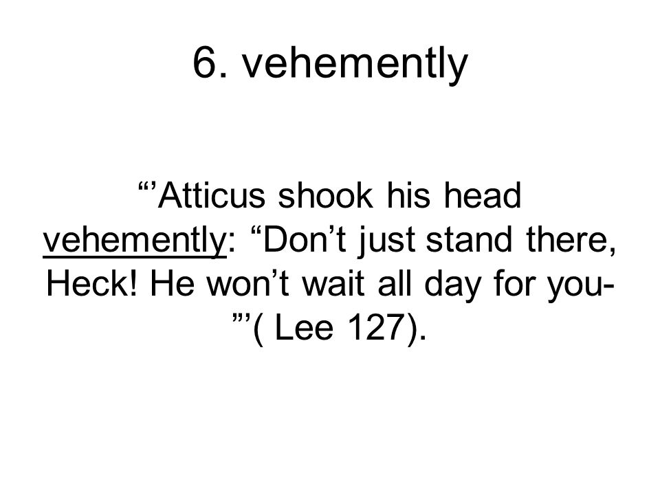 6. vehemently 'Atticus shook his head vehemently: Don't just stand there, Heck.