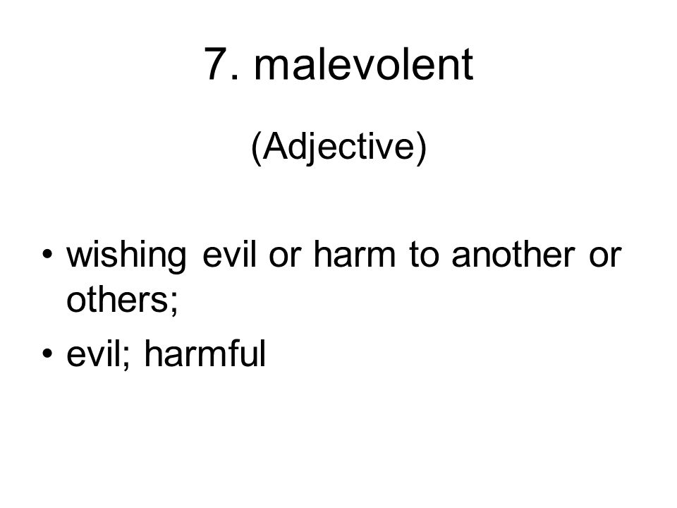 7. malevolent (Adjective) wishing evil or harm to another or others;