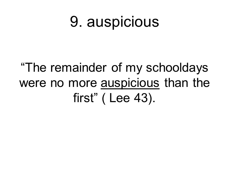 9. auspicious The remainder of my schooldays were no more auspicious than the first ( Lee 43).
