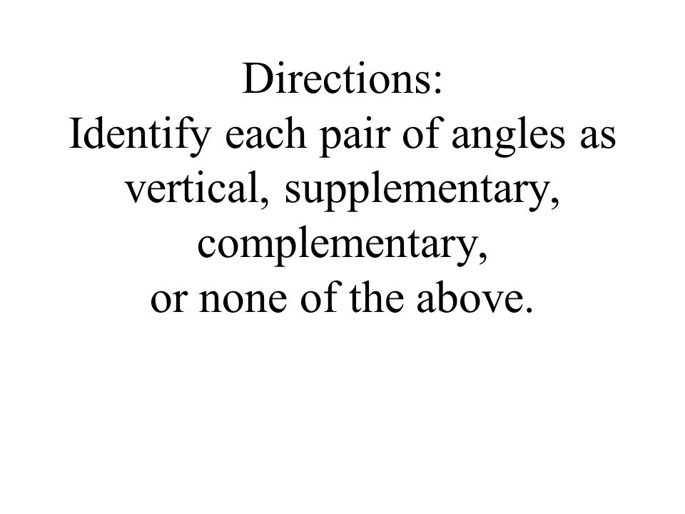 Directions: Identify each pair of angles as vertical, supplementary, complementary, or none of the above.