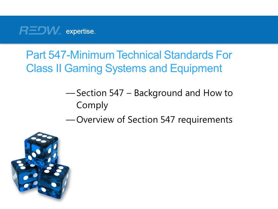 expertise. Part 547-Minimum Technical Standards For Class II Gaming Systems and Equipment. Section 547 – Background and How to Comply.