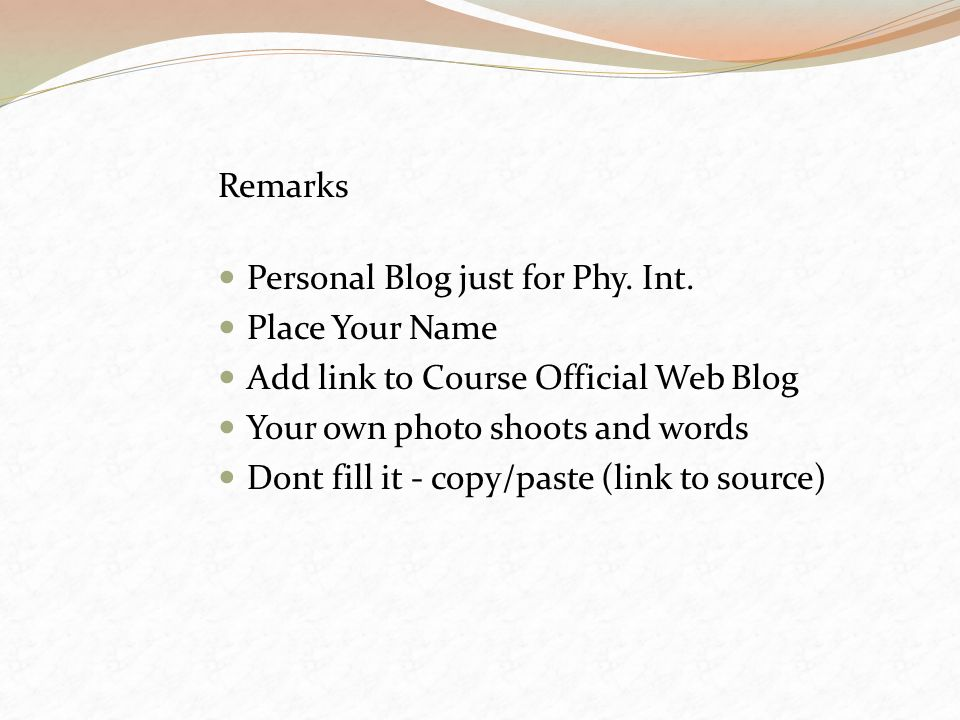 Remarks Personal Blog just for Phy. Int. Place Your Name. Add link to Course Official Web Blog. Your own photo shoots and words.