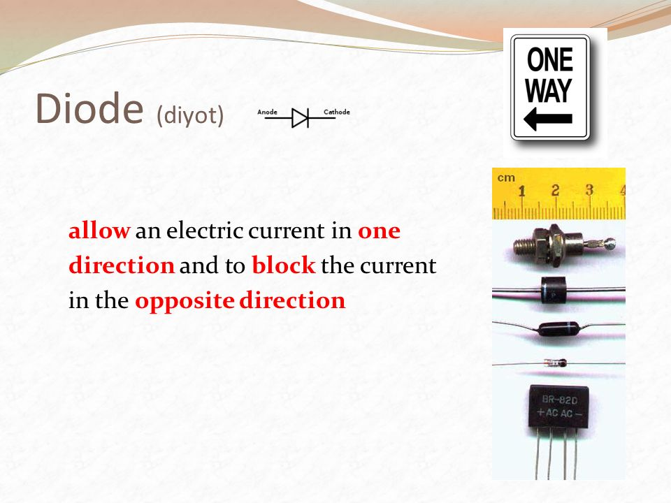 Diode (diyot) allow an electric current in one direction and to block the current in the opposite direction