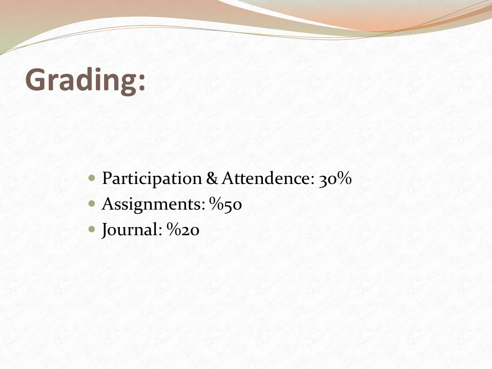 Grading: Participation & Attendence: 30% Assignments: %50 Journal: %20