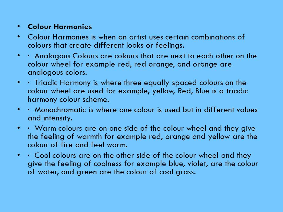 Colour Harmonies Colour Harmonies is when an artist uses certain combinations of colours that create different looks or feelings.