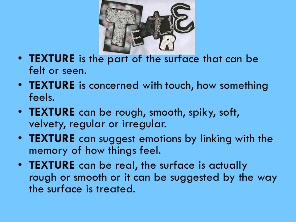 TEXTURE is the part of the surface that can be felt or seen.