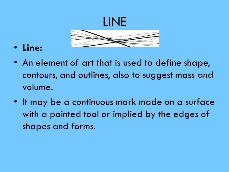 LINE Line: An element of art that is used to define shape, contours, and outlines, also to suggest mass and volume.
