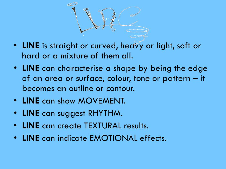 LINE is straight or curved, heavy or light, soft or hard or a mixture of them all.