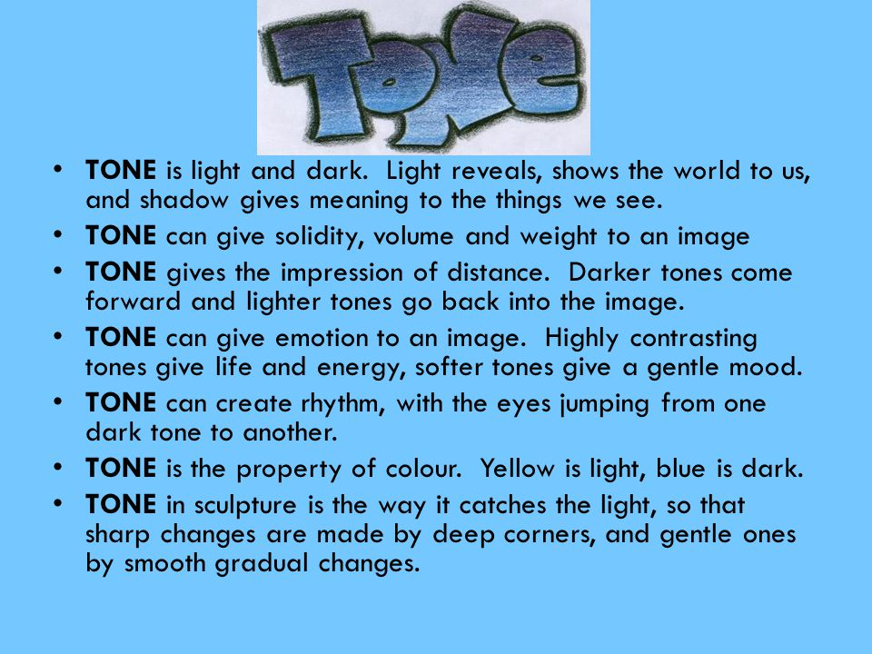 TONE is light and dark. Light reveals, shows the world to us, and shadow gives meaning to the things we see.