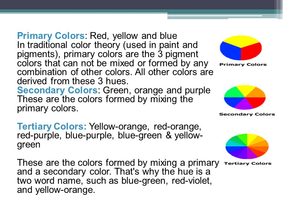 Primary Colors: Red, yellow and blue In traditional color theory (used in paint and pigments), primary colors are the 3 pigment colors that can not be mixed or formed by any combination of other colors. All other colors are derived from these 3 hues.