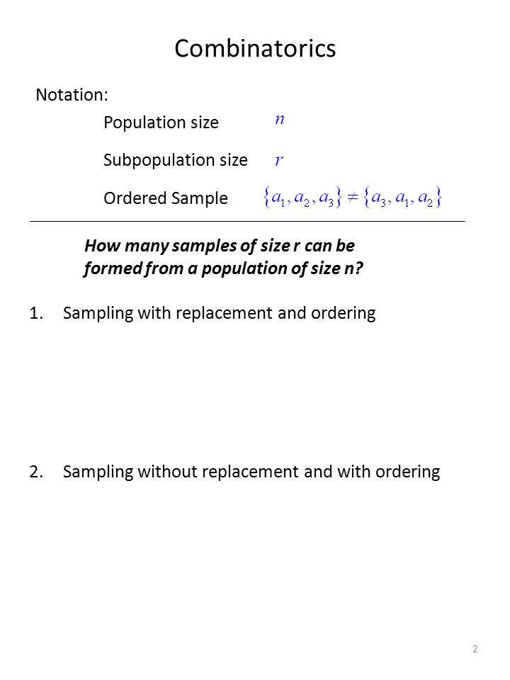 Combinatorics Notation: Population size Subpopulation size Ordered Sample How many samples of size r can be formed from a population of size n