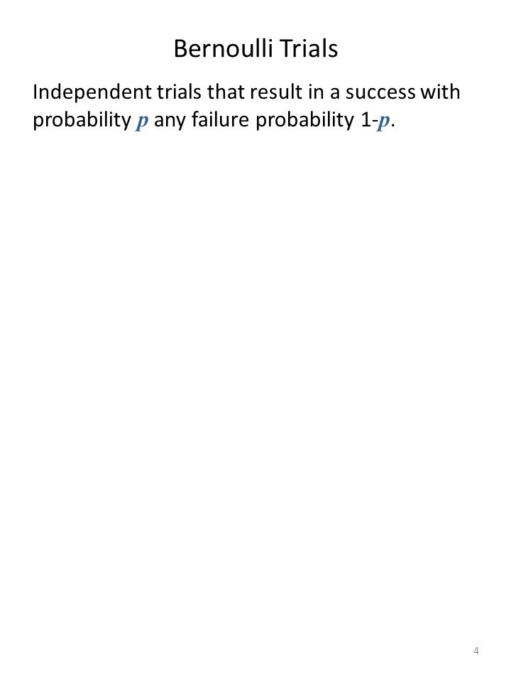 Bernoulli Trials Independent trials that result in a success with probability p any failure probability 1-p.