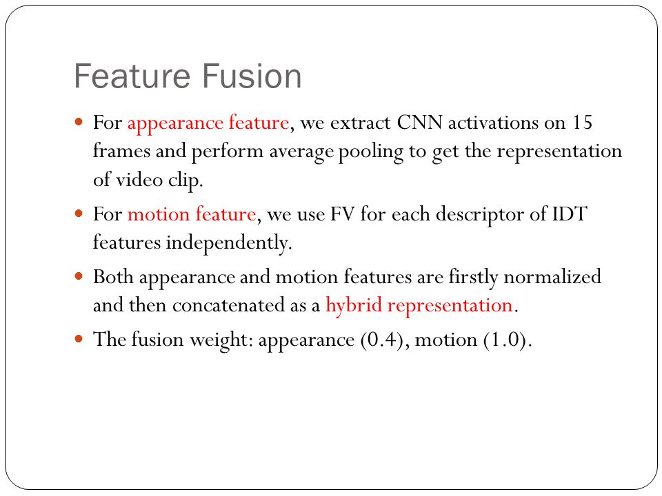 Feature Fusion For appearance feature, we extract CNN activations on 15 frames and perform average pooling to get the representation of video clip.
