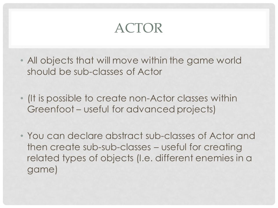 Actor All objects that will move within the game world should be sub-classes of Actor.