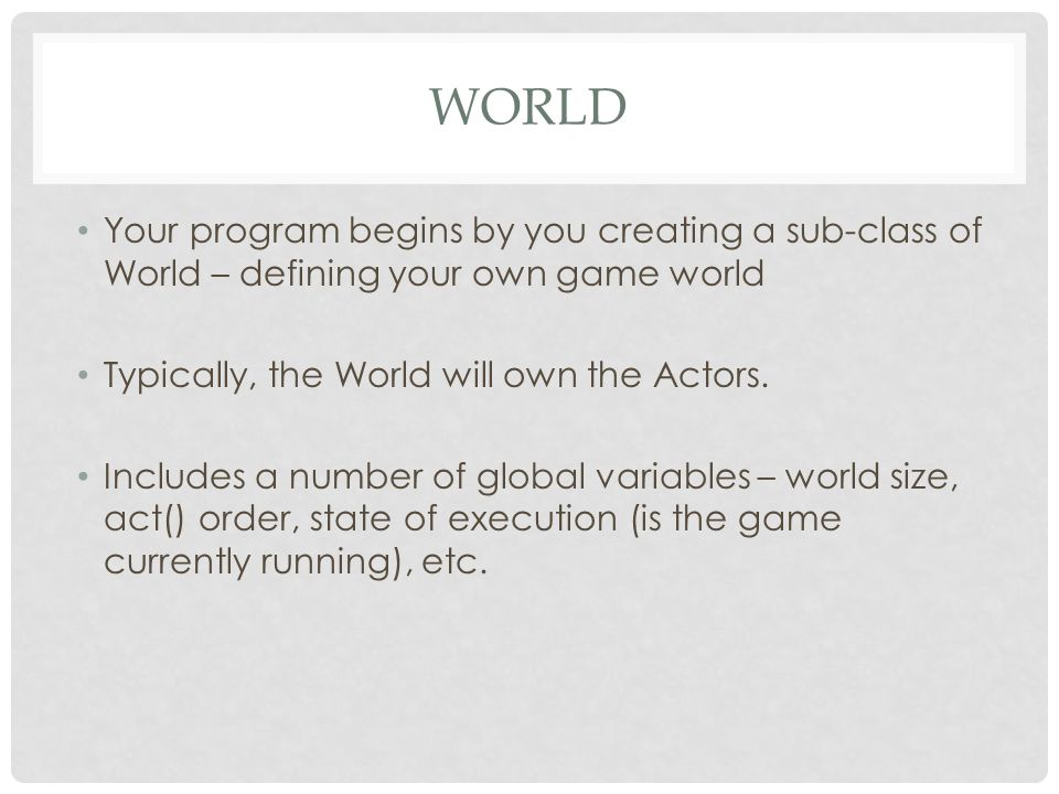 World Your program begins by you creating a sub-class of World – defining your own game world. Typically, the World will own the Actors.