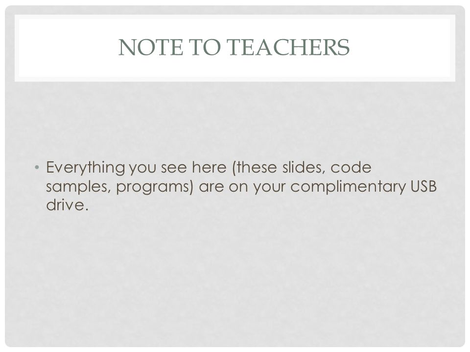 NOTE TO TEACHERS Everything you see here (these slides, code samples, programs) are on your complimentary USB drive.