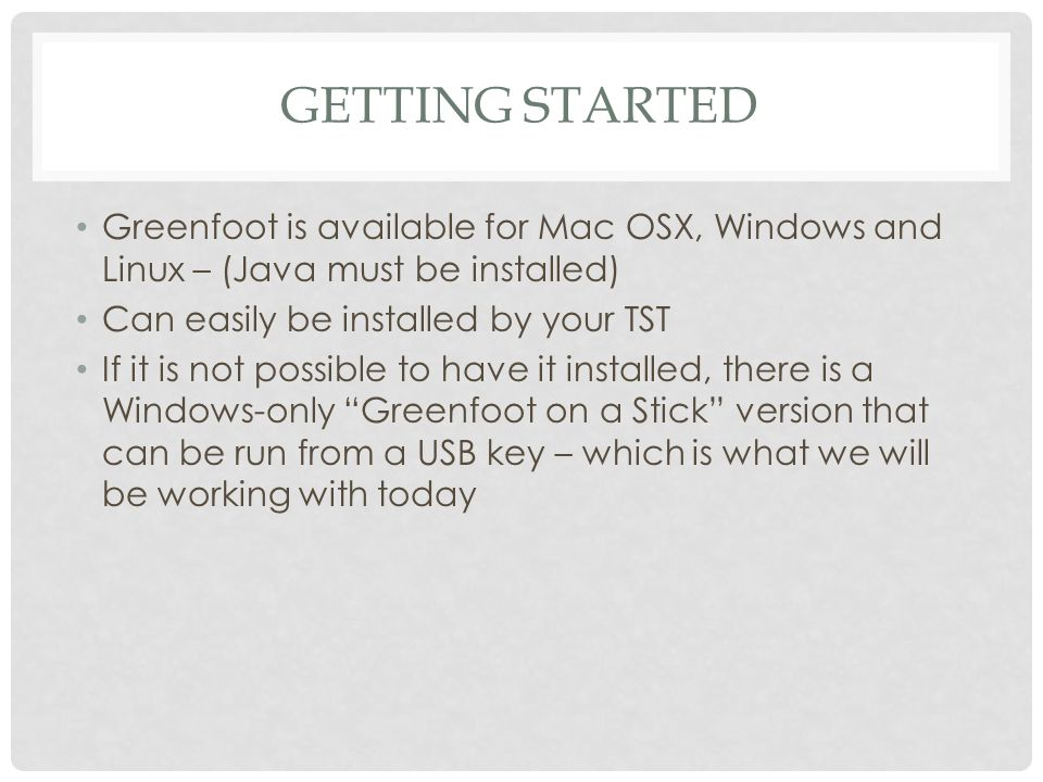 Getting started Greenfoot is available for Mac OSX, Windows and Linux – (Java must be installed) Can easily be installed by your TST.