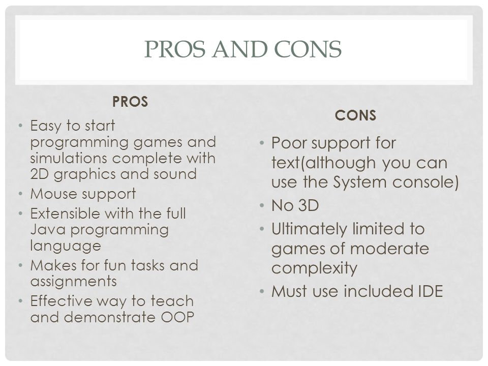 Pros and cons PROS. CONS. Easy to start programming games and simulations complete with 2D graphics and sound.