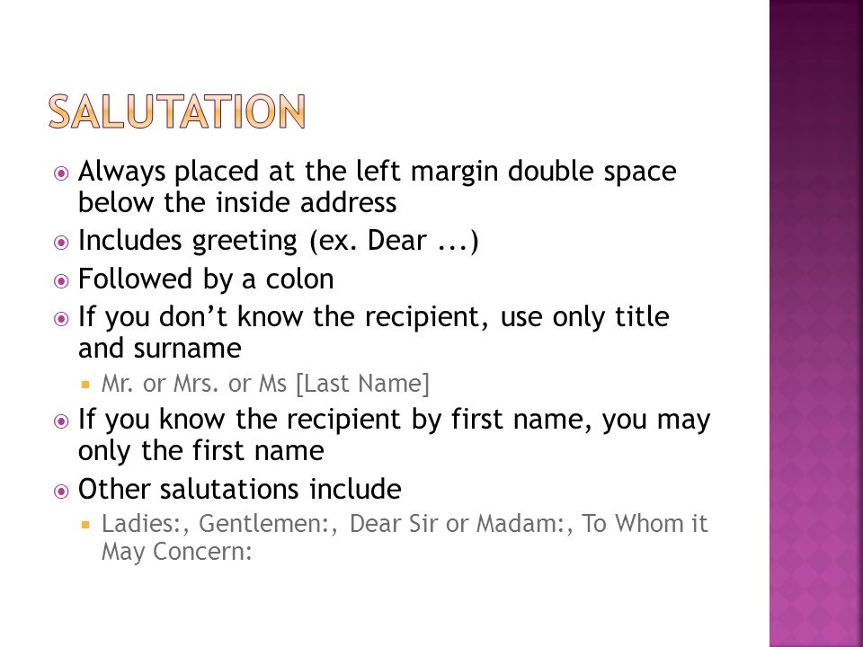 Salutation Always placed at the left margin double space below the inside address. Includes greeting (ex. Dear ...)