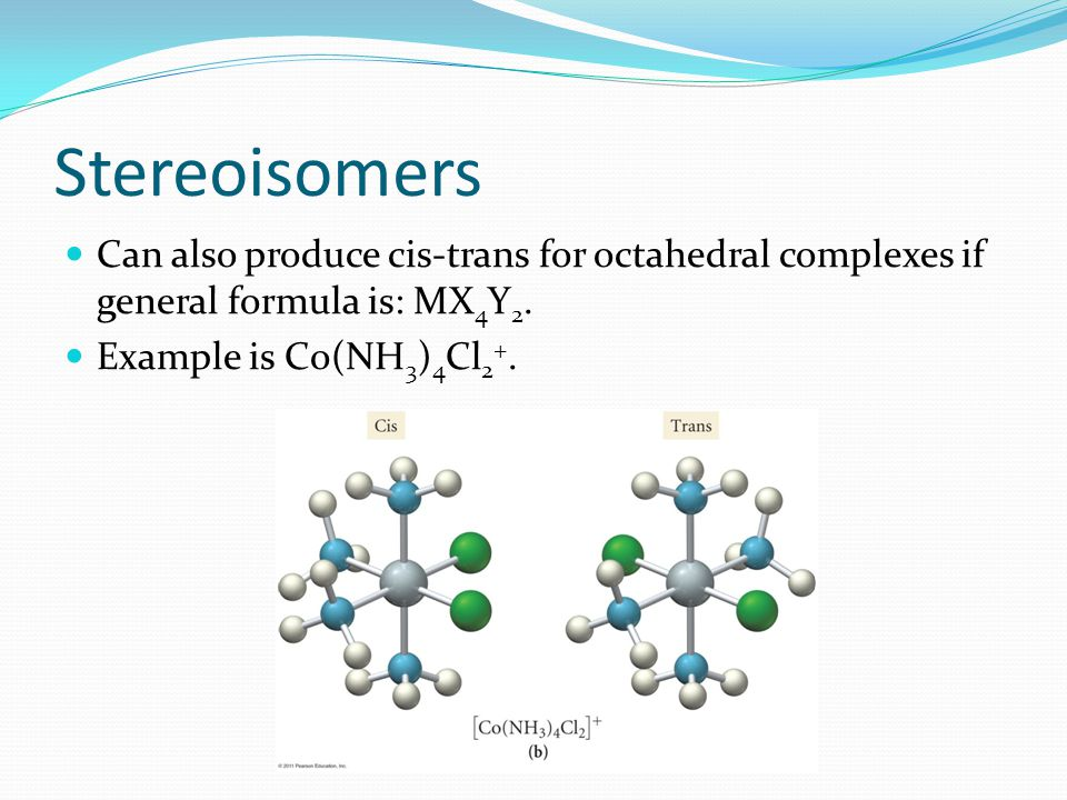 Stereoisomers Can also produce cis-trans for octahedral complexes if general formula is: MX4Y2.