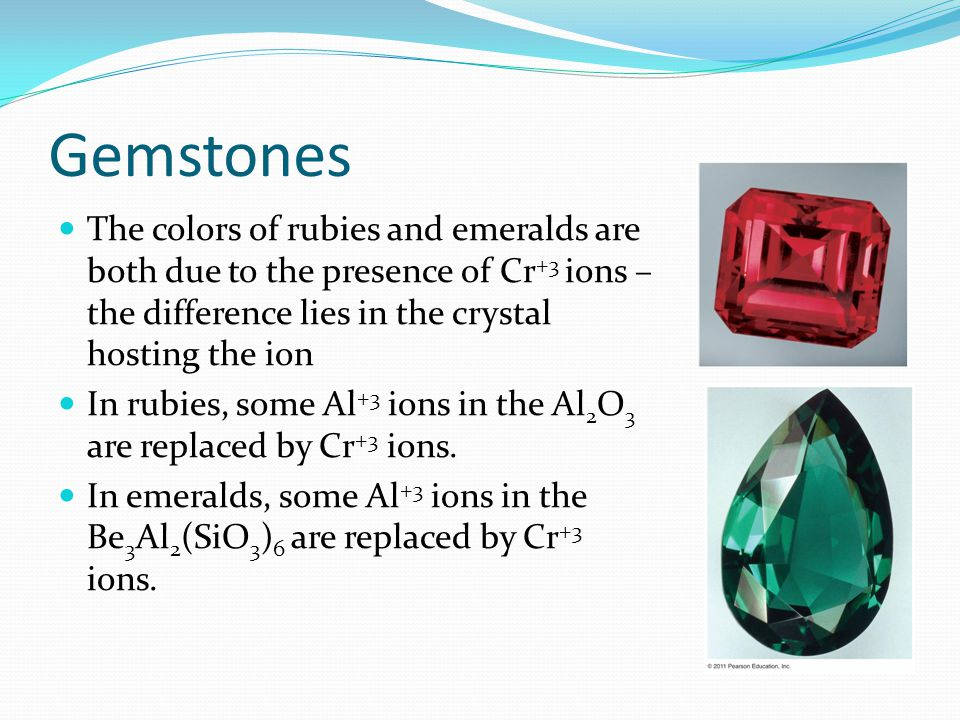 Gemstones The colors of rubies and emeralds are both due to the presence of Cr+3 ions – the difference lies in the crystal hosting the ion.